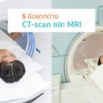5 ความแตกต่างระหว่างการตรวจ CT และ MRI ที่คุณอาจไม่เคยรู้